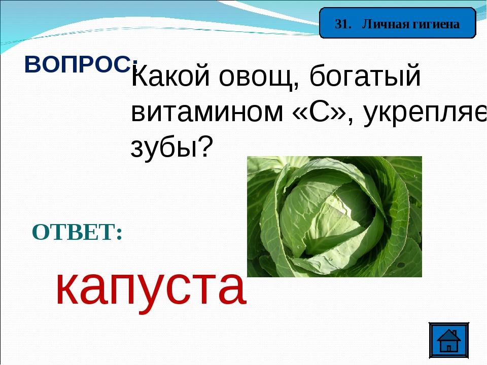 31. Личная гигиена ВОПРОС: Какой овощ, богатый витамином «С», укрепляет зубы?...