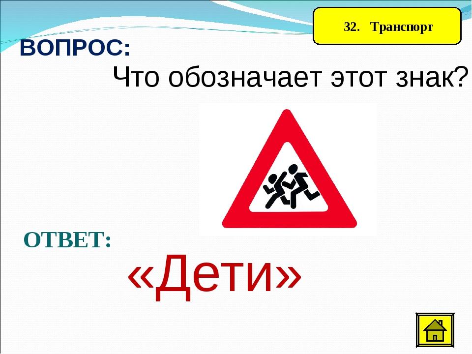 32. Транспорт ВОПРОС: Что обозначает этот знак? ОТВЕТ: «Дети»