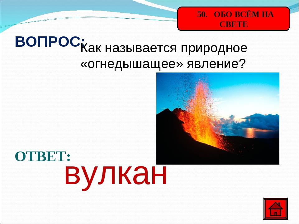 50. ОБО ВСЁМ НА СВЕТЕ ВОПРОС: Как называется природное «огнедышащее» явление...
