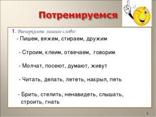1. Вычеркните лишнее слово: - Пишем, вяжем, стираем,дружим - Строим, клеим,