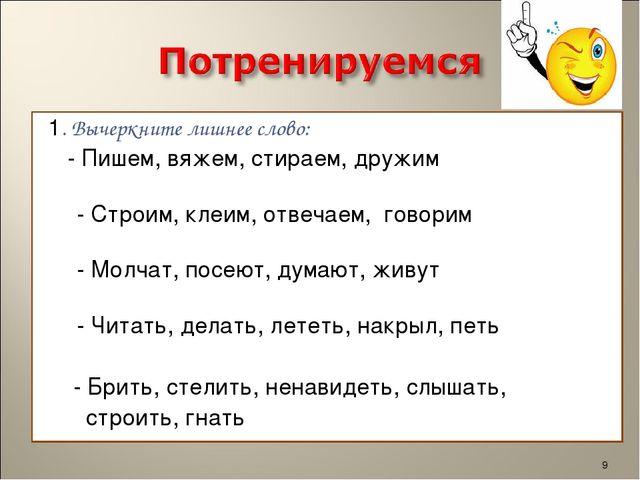 1. Вычеркните лишнее слово: - Пишем, вяжем, стираем,дружим - Строим, клеим,...