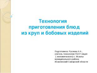 Технология приготовления блюд из круп и бобовых изделий Подготовила: Русяева