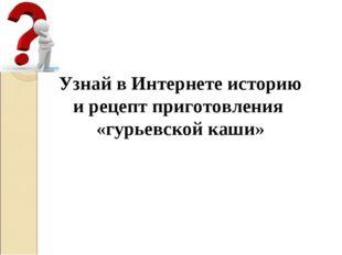Узнай в Интернете историю и рецепт приготовления «гурьевской каши»