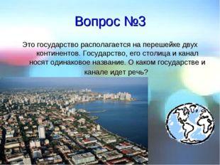 Вопрос №3 Это государство располагается на перешейке двух континентов. Госуда