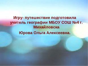 Игру- путешествие подготовила учитель географии МБОУ СОШ №4 г. Михайловска Юр