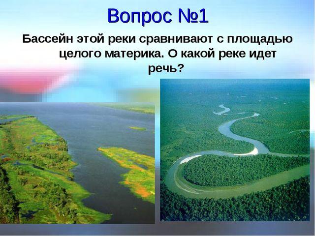 Вопрос №1 Бассейн этой реки сравнивают с площадью целого материка. О какой ре...