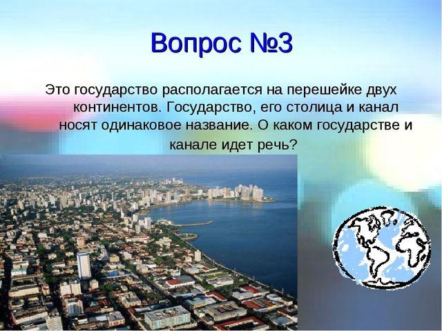 Вопрос №3 Это государство располагается на перешейке двух континентов. Госуда...