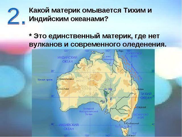 Какой материк омывается Тихим и Индийским океанами? * Это единственный матери...