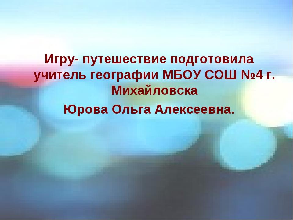Игру- путешествие подготовила учитель географии МБОУ СОШ №4 г. Михайловска Юр...