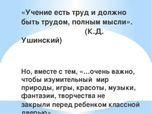 «Учение есть труд и должно быть трудом, полным мысли». (К.Д. Ушинский) Но, в