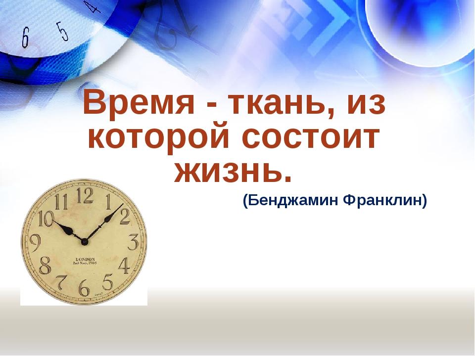 Время - ткань, из которой состоит жизнь. (Бенджамин Франклин)