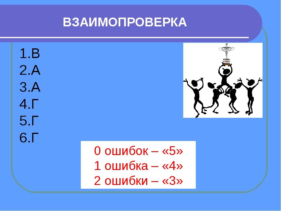 ВЗАИМОПРОВЕРКА В А А Г Г Г 0 ошибок – «5» 1 ошибка – «4» 2 ошибки – «3»
