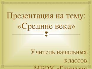Презентация на тему: «Средние века» Учитель начальных классов МБОУ «Гимназия