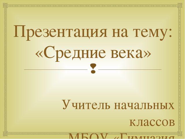 Презентация на тему: «Средние века» Учитель начальных классов МБОУ «Гимназия...