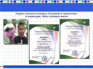 Лауреат заочного конкурса «Познание и творчество» в номинации: «Мои любимые