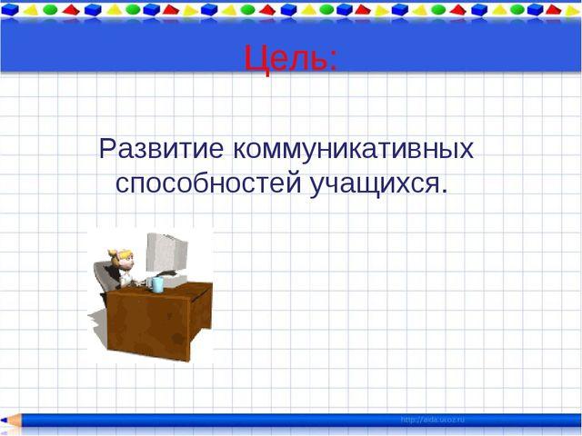 Цель: Развитие коммуникативных способностей учащихся.