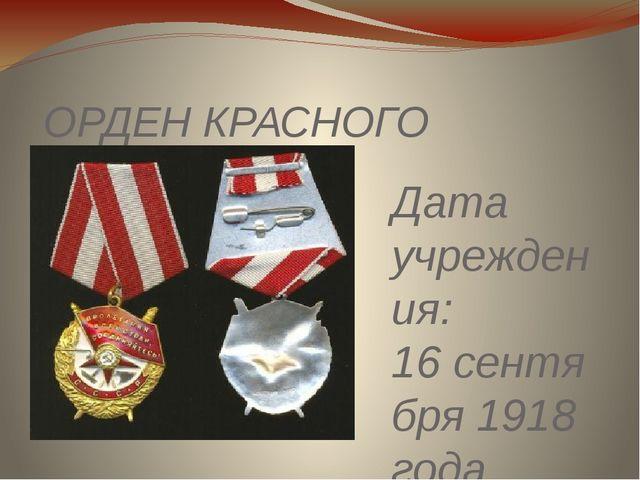 ОРДЕН КРАСНОГО ЗНАМЕНИ Дата учреждения: 16сентября 1918 года Первое награжде...