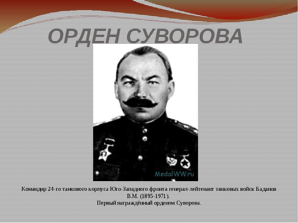 ОРДЕН СУВОРОВА Командир 24-го танкового корпуса Юго-Западного фронта генерал-...