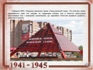 6 февраля 2008 г. Воронежу присвоено звание «Город воинской славы». Это поче