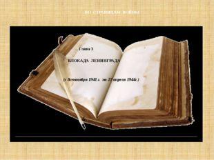 БЛОКАДА ЛЕНИНГРАДА (с 8сентября 1941 г. по 27 апреля 1944г.) Глава 3 ПО СТРА