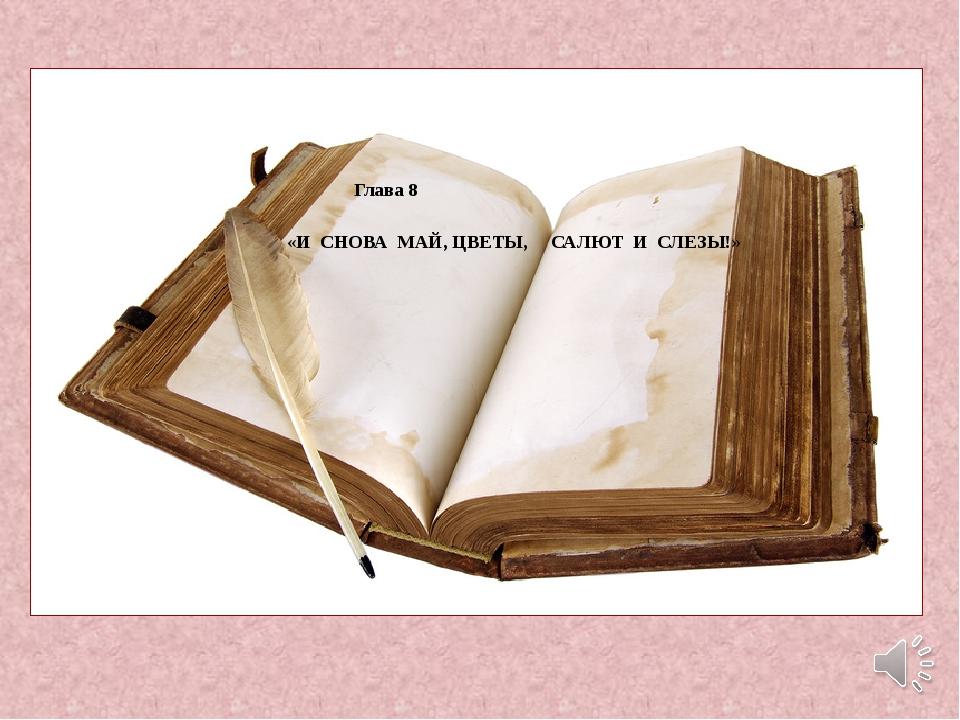 Глава 8 «И СНОВА МАЙ, ЦВЕТЫ, САЛЮТ И СЛЕЗЫ!»