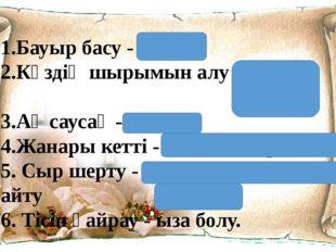 1.Бауыр басу - үйрену 2.Көздің шырымын алу – аздап ұйықтау 3.Ақ саусақ - жалқ