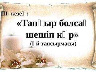III- кезең: «Тапқыр болсаң шешіп көр» (Үй тапсырмасы)