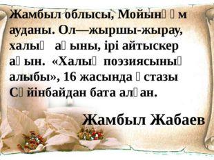 Жамбыл облысы, Мойынқұм ауданы. Ол—жыршы-жырау, халық ақыны, ірі айтыскер ақы
