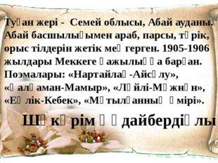 Туған жері - Семей облысы, Абай ауданы. Абай басшылығымен араб, парсы, түрік,