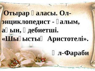 Отырар қаласы. Ол-энциклопедист - ғалым, ақын, әдебиетші. «Шығыстың Аристоте
