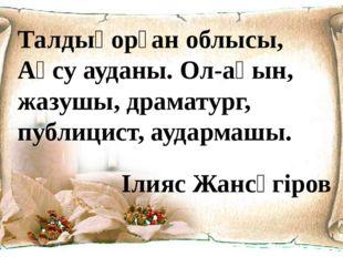 Талдықорған облысы, Ақсу ауданы. Ол-ақын, жазушы, драматург, публицист, аудар