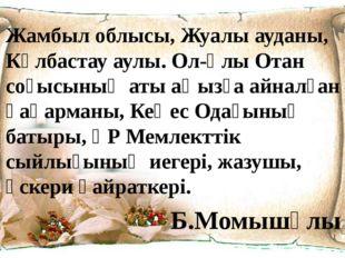 Жамбыл облысы, Жуалы ауданы, Көлбастау аулы. Ол-Ұлы Отан соғысының аты аңызға