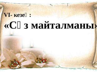 VI- кезең: «Сөз майталманы»