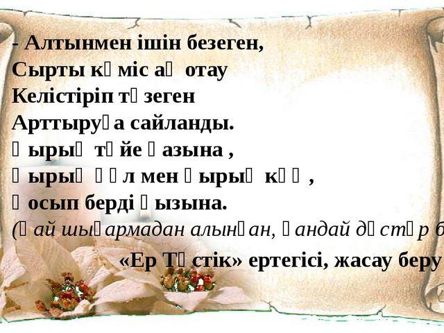 - Алтынмен ішін безеген, Сырты күміс ақ отау Келістіріп түзеген Арттыруға сай...