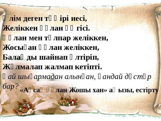 Өлім деген тәңірі иесі, Желіккен құлан әңгісі. Құлан мен тұлпар желіккен, Жос...