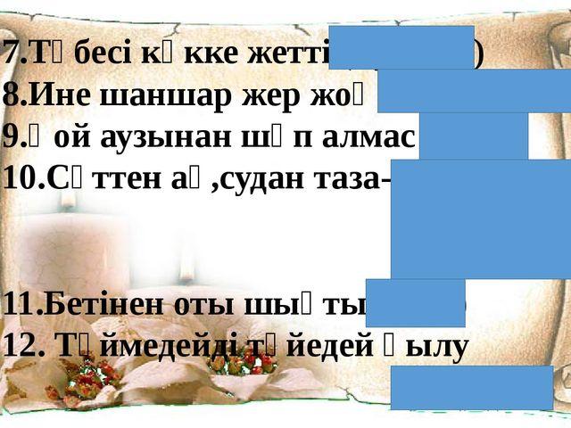 7.Төбесі көкке жетті (қуанды) 8.Ине шаншар жер жоқ (бос жер жоқ) 9.Қой аузына...