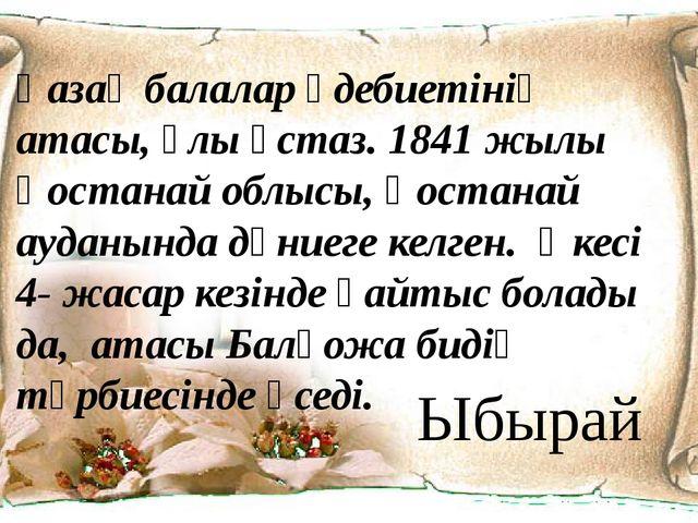 Қазақ балалар әдебиетінің атасы, ұлы ұстаз. 1841 жылы Қостанай облысы, Қостан...