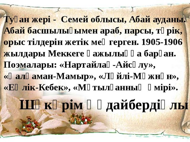 Туған жері - Семей облысы, Абай ауданы. Абай басшылығымен араб, парсы, түрік,...