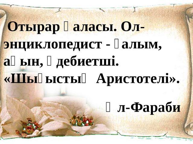 Отырар қаласы. Ол-энциклопедист - ғалым, ақын, әдебиетші. «Шығыстың Аристоте...