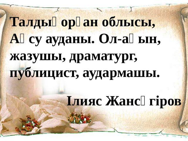 Талдықорған облысы, Ақсу ауданы. Ол-ақын, жазушы, драматург, публицист, аудар...
