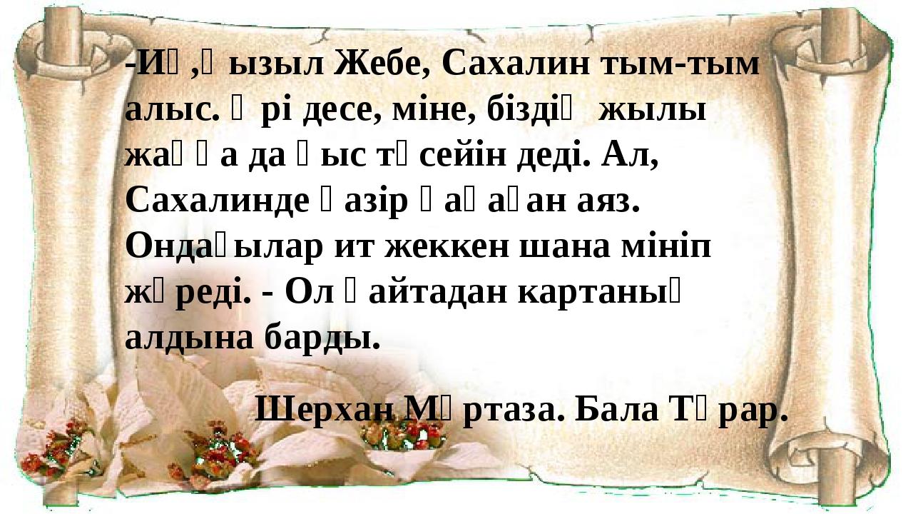 -Иә,Қызыл Жебе, Сахалин тым-тым алыс. Әрі десе, міне, біздің жылы жаққа да қы...