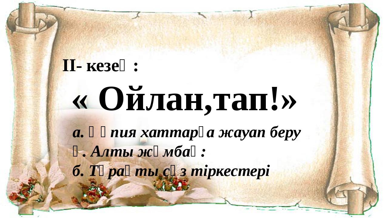 II- кезең: « Ойлан,тап!» а. Құпия хаттарға жауап беру ә. Алты жұмбақ: б. Тұра...