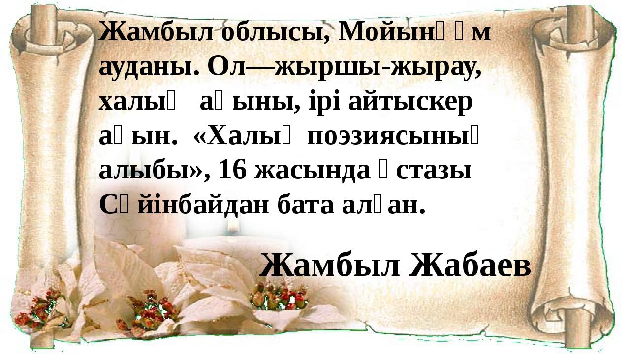 Жамбыл облысы, Мойынқұм ауданы. Ол—жыршы-жырау, халық ақыны, ірі айтыскер ақы...