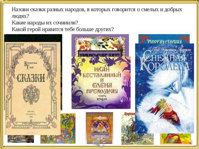 Назови сказки разных народов, в которых говорится о смелых и добрых людях? Ка...