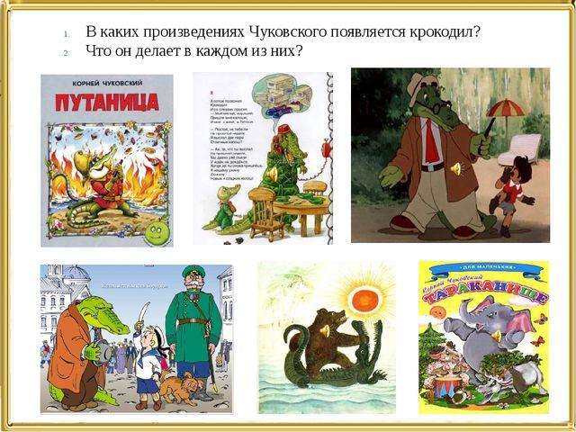 В каких произведениях Чуковского появляется крокодил? Что он делает в каждом...