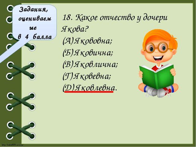 Задания, оцениваемые в 4 балла 18. Какое отчество у дочери Якова? (А) Якововн...