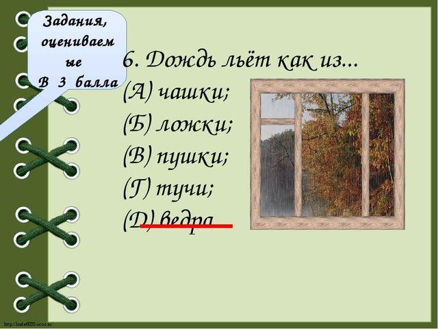 Задания, оцениваемые В 3 балла 6. Дождь льёт как из... (А) чашки; (Б) ложки;...