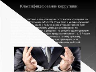 Классифицирование коррупции Коррупцию, возможно, классифицировать по многим к