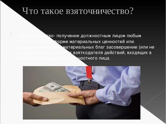 Что такое взяточничество? Взяточничество- получение должностным лицом любым...