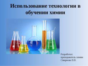 Использование технологии в обучении химии Разработал: преподаватель химии Сми